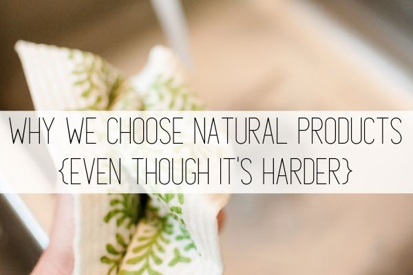 why we choose natural products, even though it's harder.