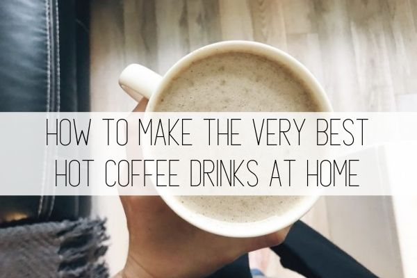 how to make the best hot coffee drinks at home