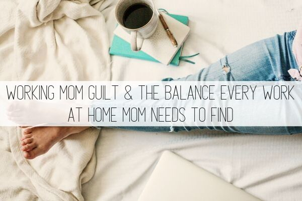 working mom guilt and the balance every work at home mom needs to find