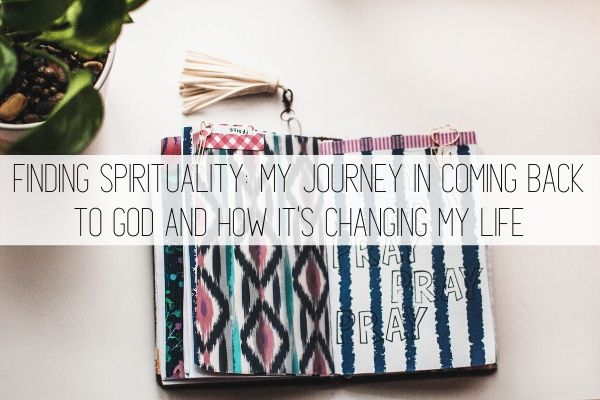 finding spirituality: my journey in coming back to God and how it's changing my life