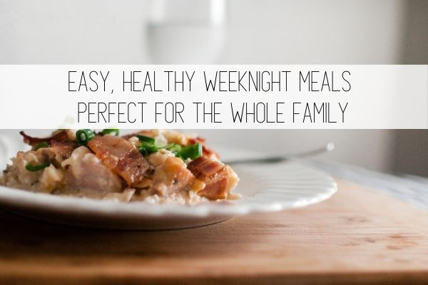Easy, Healthy Weeknight Meals Perfect for the Whole Family