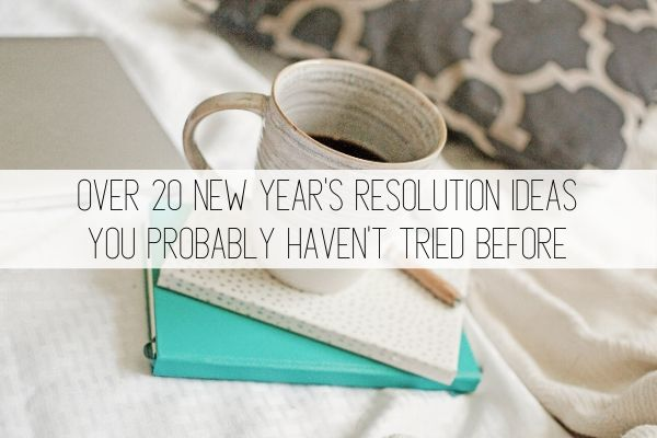 over 20 new year's resolution ideas you probably haven't tried before