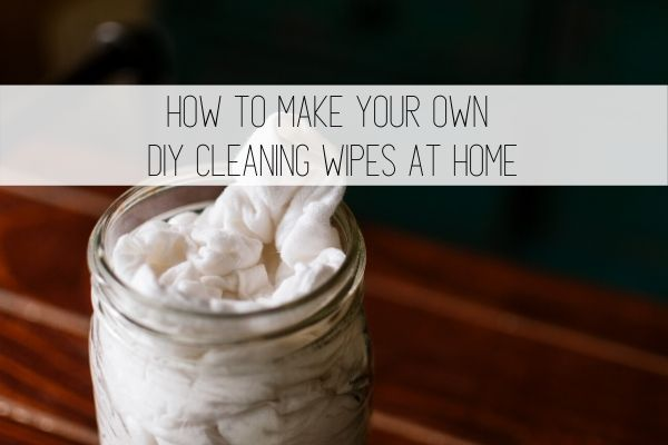 How to Make Your Own DIY Cleaning Wipes at Home