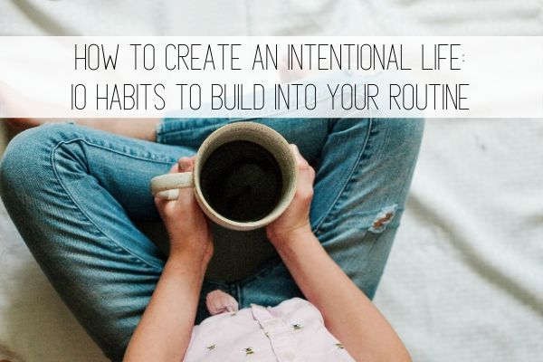 How to create an intentional life: 10 habits to build into your routine.